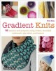 Gradient knits : 10 lessons and projects using ombre, stranded colorwork, slip-stitch, and texture