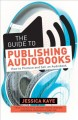 The guide to publishing audiobooks : how to produce and sell an audiobook
