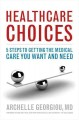 Healthcare choices : 5 steps to getting the medical care you want and need