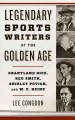 Legendary sports writers of the golden age : Grantland Rice, Red Smith, Shirley Povich, and W.C. Heinz