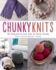 Chunky knits : 31 projects for you & your home knit with bulky yarn