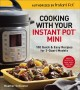 Cooking with your Instant Pot® Mini : 100 quick & easy recipes for 3-quart models