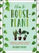 How to houseplant : a beginner's guide to making and keeping plant friends
