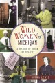 Wild women of Michigan : a history of spunk and tenacity