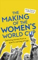 The making of the Women's World Cup : defining stories from a sport's coming of age