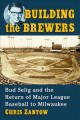 Building the Brewers : Bud Selig and the return of Major League Baseball to Milwaukee