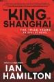 King of Shanghai : the triad years : an Ava Lee novel / Ian Hamilton.