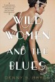 WILD WOMEN AND THE BLUES : A Fascinating and Innovative Novel of Historical Fiction