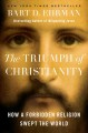 THE TRIUMPH OF CHRISTIANITY / HOW A FORBIDDEN RELIGION SWEPT THE WORLD