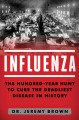 INFLUENZA : THE HUNDRED YEAR HUNT TO CURE THE DEADLIEST DISEASE IN HISTORY