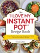 """The """"I love my Instant Pot"""" recipe book : from trail mix oatmeal to Mongolian beef BBQ, 175 easy and delicious recipes"""