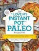 "The ""I love my Instant Pot"" paleo recipe book : from deviled eggs and reuben meatballs to café mocha muffins, 175 easy and delicious paleo recipes"