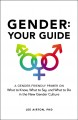 Gender : your guide : a gender-friendly primer on what to know, what to say, and what to do in the new gender culture