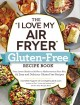 """The """"I love my air fryer"""" gluten-free recipe book : from lemon blueberry muffins to Mediterranean short ribs, 175 easy and delicious gluten-free recipes"""