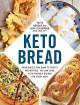 Keto bread : from bagels and buns to crusts and muffins, 100 low-carb, keto-friendly breads for every meal