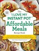 """The """"I love my instant pot"""" affordable meals recipe book : from cold start yogurt to honey garlic salmon, 175 easy, family-favorite meals you can make for under $12"""