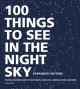 100 things to see in the night sky : your illustrated guide to the planets, satellites, constellations, and more