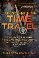 The science of time travel : the secrets behind time machines, time loops, alternate realities, and more!