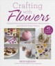 Crafting with flowers : pressed flower decorations, herbariums, and gifts for every season