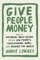 GIVE PEOPLE MONEY : HOW A UNIVERSAL BASIC INCOME WOULD END POVERTY, REVOLUTIONIZE WORK, AND REMAKE THE WORLD