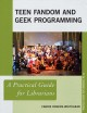 Teen fandom and geek programming : a practical guide for librarians