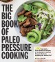 The big book of paleo pressure cooking : 150 fast-to-fix, super-delicious recipes for all brands of electric pressure cookers, including the Instant Pot
