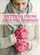 Mittens from around Norway : over 40 traditional knitting patterns : inspired by Norwegian folk-art collections