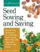 Seed sowing and saving : step-by-step techniques for collecting and growing more than 100 vegetables, flowers, and herbs