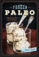 Frozen paleo : dairy-free ice cream, pops, pies, granitas, sorbets, and more