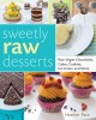 Sweetly raw desserts : raw vegan chocolates, cakes, cookies, ice cream, and more