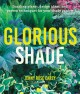 Glorious shade : dazzling plants, design ideas, and proven techniques for your shady garden