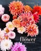 The flower workshop : lessons in arranging blooms, branches, fruits, and foraged materials