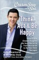 Chicken soup for the soul think, act & be happy : how to use chicken soup for the soul stories to train your brain to be your own therapist