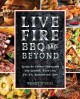 Live fire BBQ and beyond : recipes for outdoor cooking with your kamado, pizza oven, fire pit, rotisserie, and more