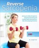 Reverse sarcopenia : an easy-to-follow program to keep muscles strong and youthful while reducing your risk of developing dementia