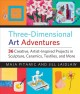 Three-dimensional art adventures : 36 creative, artist-inspired projects in sculpture, ceramics, textiles, and more