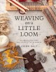Weaving on a little loom : weaving on a little loom techniques, patterns, and projects for beginners