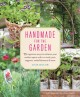Handmade for the garden : 75 ingenious ways to enhance your outdoor space with DIY tools, pots, supports, embellishments, and more