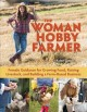 The woman hobby farmer : female guidance for growing food, raising livestock, and building a farm-based business