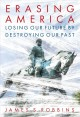 Erasing America : losing our future by destroying our past