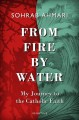 From fire, by water : my journey to the Catholic faith