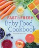 Fast & fresh baby food : 120 ridiculously simple and naturally wholesome baby food recipes