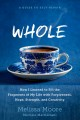 Whole : how I learned to fill the fragments of my life with forgiveness, hope, strength, and creativity : a guide to self repair
