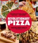 Revolutionary  pizza : bold pies that will change your life... and dinner