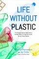 Life without plastic : the practical step-by-step guide to avoiding plastic to keep your family and the planet healthy