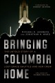 Bringing Columbia home : the final mission of a lost space shuttle and her crew