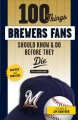 100 THINGS BREWERS FANS SHOULD KNOW & DO BEFORE THEY DIE.