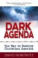 Dark agenda : the war to destroy Christian America