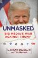 Unmasked : big media's war against Trump