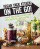 Vegan yack attack on the go! : plant-based recipes for your fast-paced vegan lifestyle